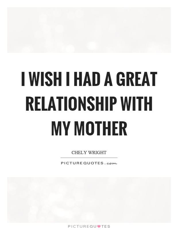 I wish I had a great relationship with my mother Picture Quote #1