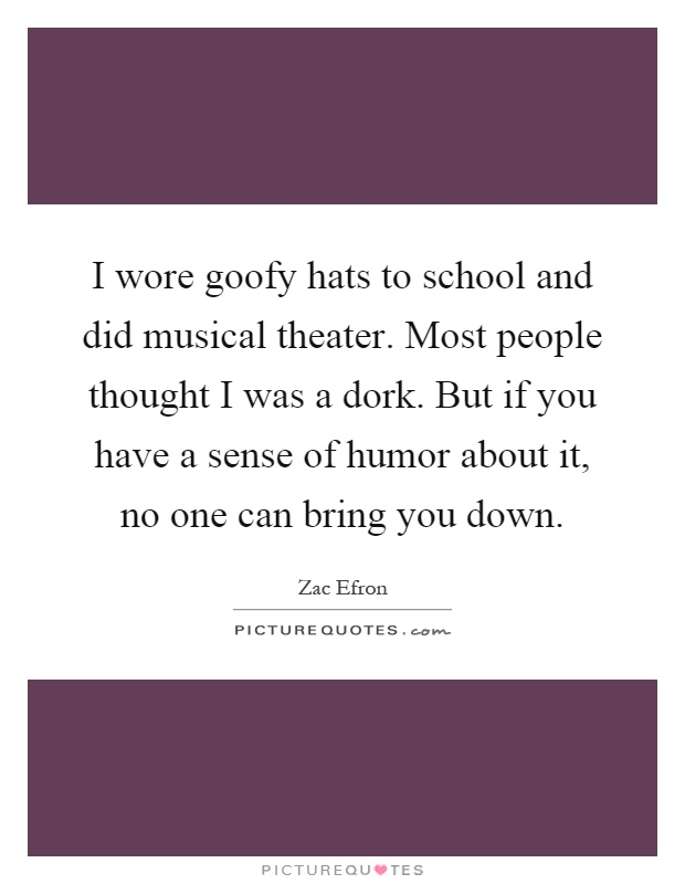 I wore goofy hats to school and did musical theater. Most people thought I was a dork. But if you have a sense of humor about it, no one can bring you down Picture Quote #1