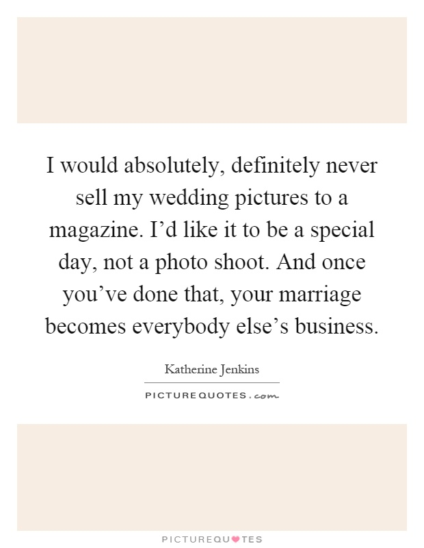 I would absolutely, definitely never sell my wedding pictures to a magazine. I'd like it to be a special day, not a photo shoot. And once you've done that, your marriage becomes everybody else's business Picture Quote #1