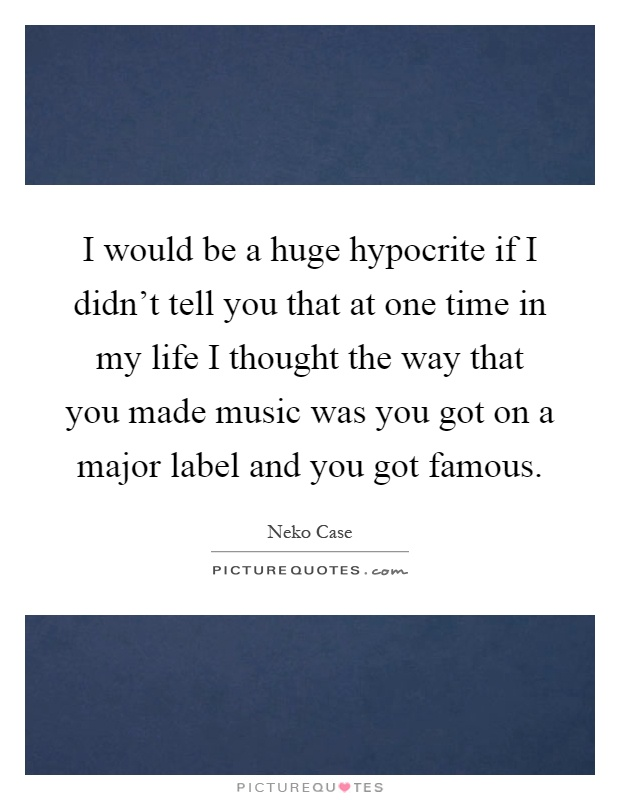 I would be a huge hypocrite if I didn't tell you that at one time in my life I thought the way that you made music was you got on a major label and you got famous Picture Quote #1