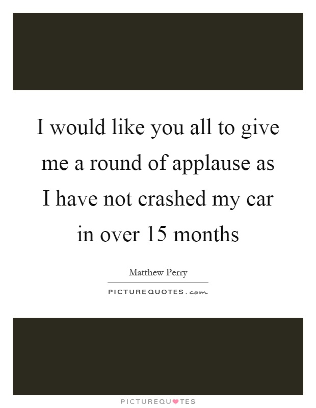 I would like you all to give me a round of applause as I have not crashed my car in over 15 months Picture Quote #1