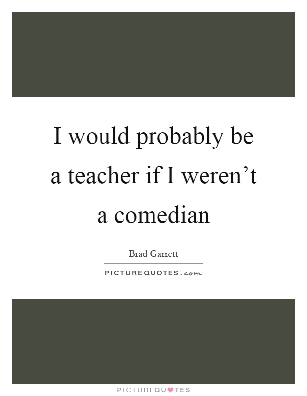 I would probably be a teacher if I weren't a comedian Picture Quote #1