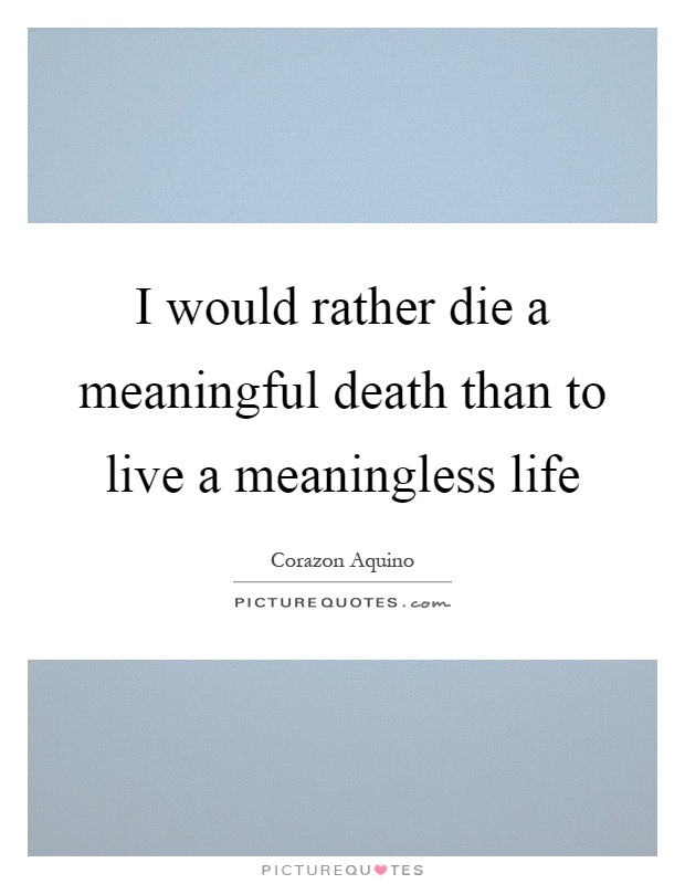 I would rather die a meaningful death than to live a meaningless life Picture Quote #1