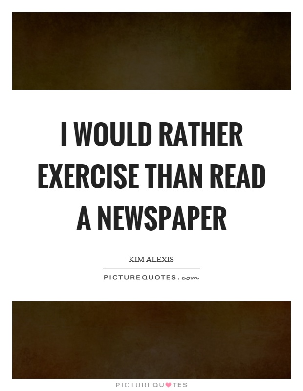 I would rather exercise than read a newspaper Picture Quote #1