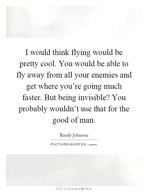I would think flying would be pretty cool. You would be able to fly away from all your enemies and get where you're going much faster. But being invisible? You probably wouldn't use that for the good of man Picture Quote #1