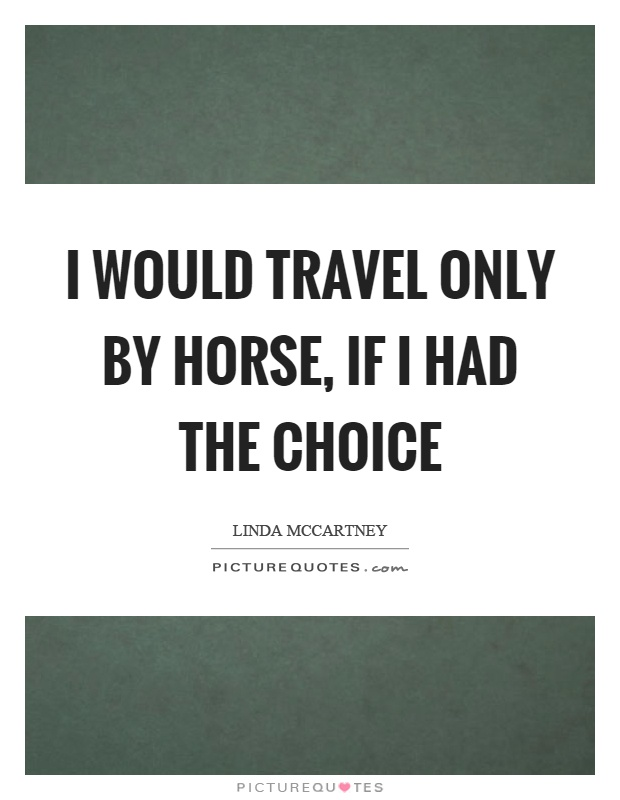 I would travel only by horse, if I had the choice Picture Quote #1