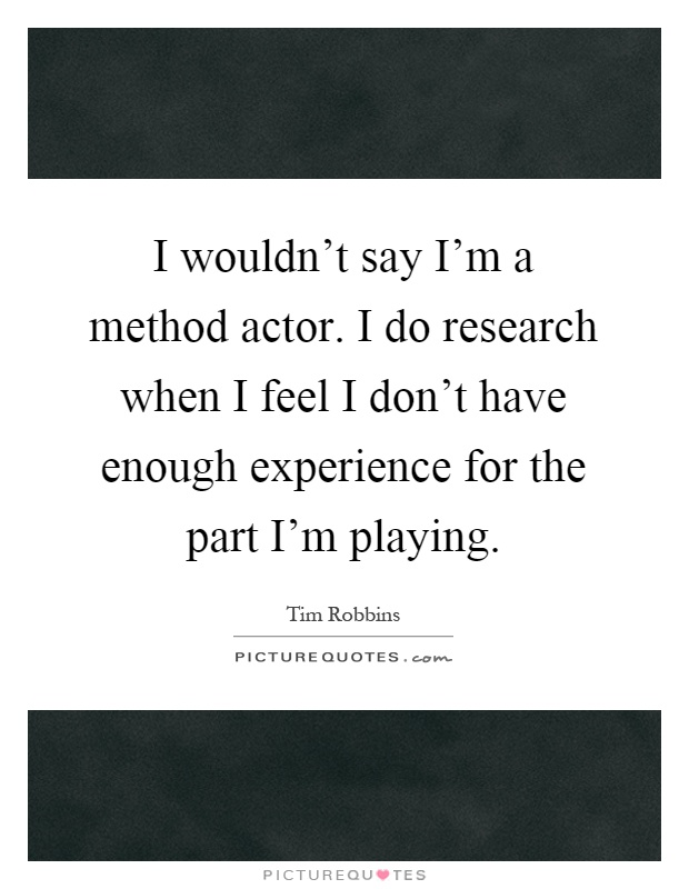 I wouldn't say I'm a method actor. I do research when I feel I don't have enough experience for the part I'm playing Picture Quote #1