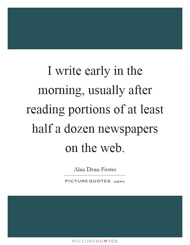 I write early in the morning, usually after reading portions of at least half a dozen newspapers on the web Picture Quote #1