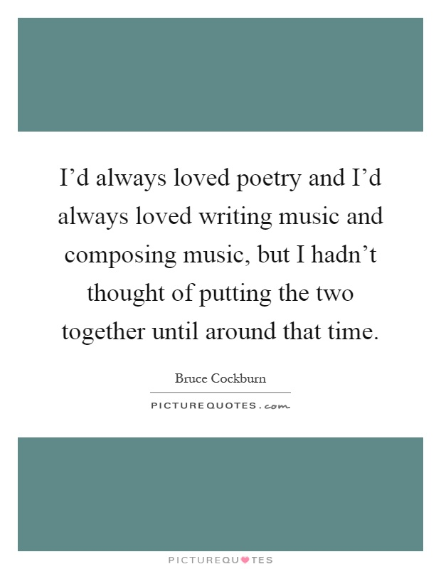 I'd always loved poetry and I'd always loved writing music and composing music, but I hadn't thought of putting the two together until around that time Picture Quote #1
