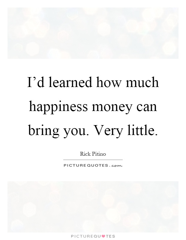 I'd learned how much happiness money can bring you. Very little Picture Quote #1
