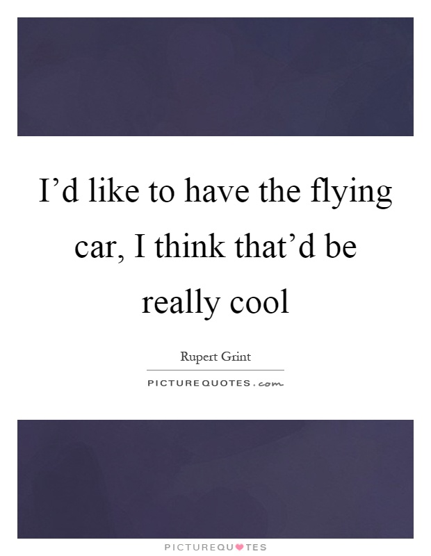 I'd like to have the flying car, I think that'd be really cool Picture Quote #1