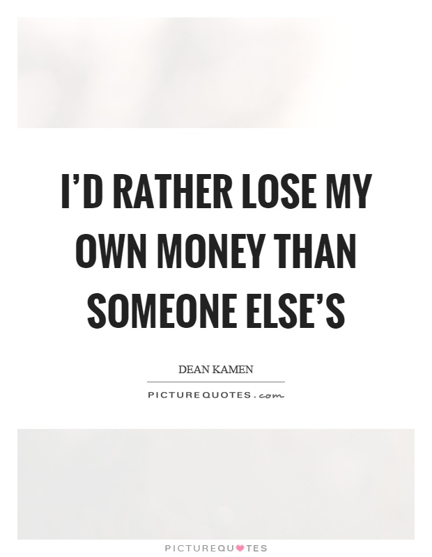 I'd rather lose my own money than someone else's Picture Quote #1