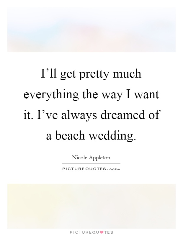 I'll get pretty much everything the way I want it. I've always dreamed of a beach wedding Picture Quote #1