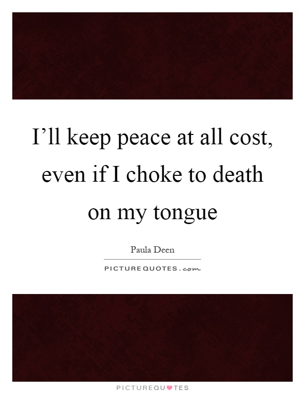 I'll keep peace at all cost, even if I choke to death on my tongue Picture Quote #1