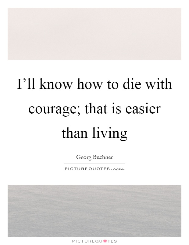 I'll know how to die with courage; that is easier than living Picture Quote #1