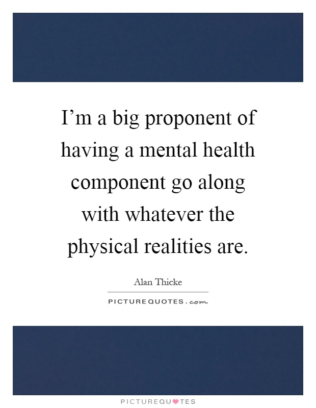 I'm a big proponent of having a mental health component go along with whatever the physical realities are Picture Quote #1