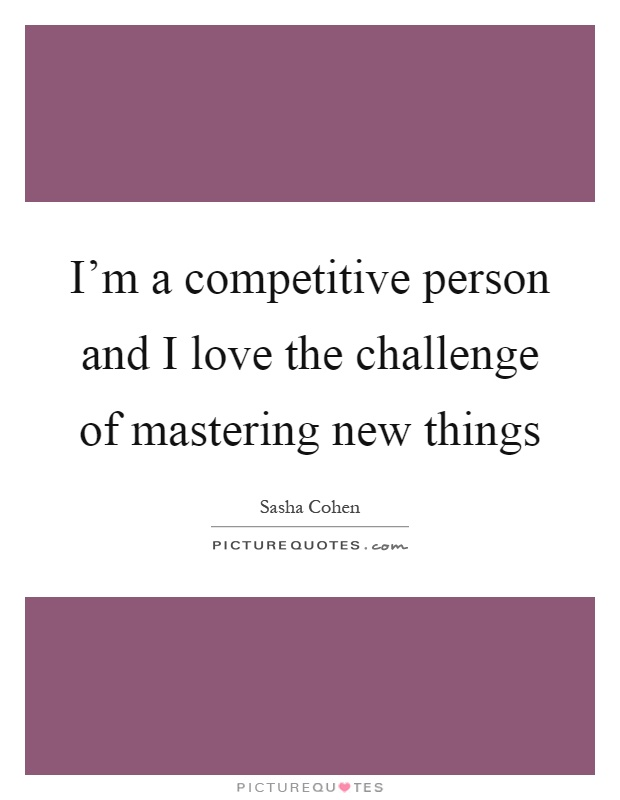 I'm a competitive person and I love the challenge of mastering new things Picture Quote #1
