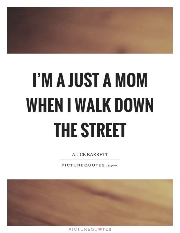 I'm a just a mom when I walk down the street Picture Quote #1