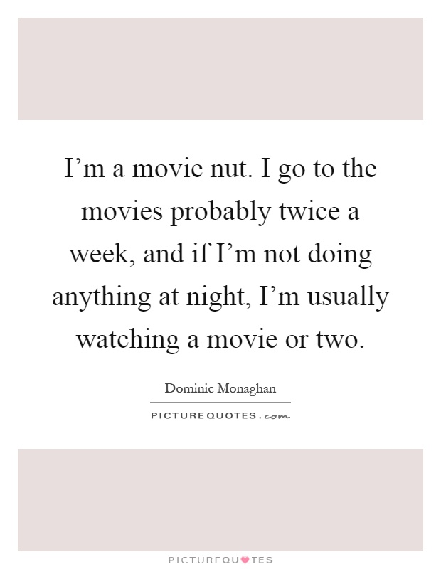 I'm a movie nut. I go to the movies probably twice a week, and if I'm not doing anything at night, I'm usually watching a movie or two Picture Quote #1