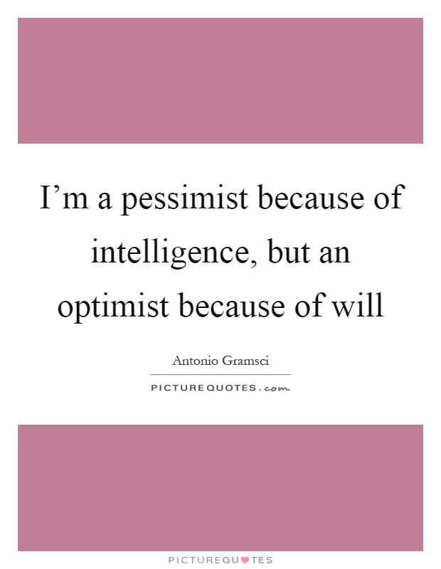 I'm a pessimist because of intelligence, but an optimist because of will Picture Quote #1