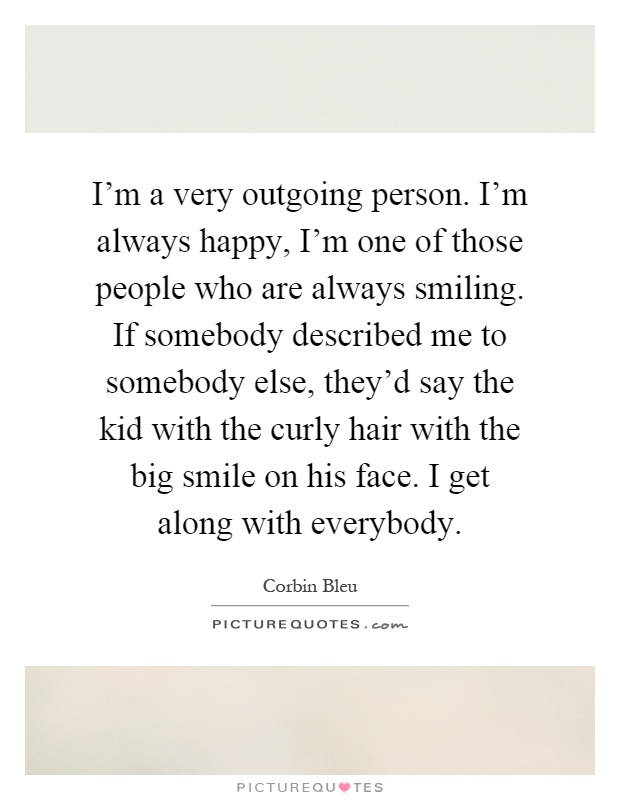 I'm a very outgoing person. I'm always happy, I'm one of those people who are always smiling. If somebody described me to somebody else, they'd say the kid with the curly hair with the big smile on his face. I get along with everybody Picture Quote #1