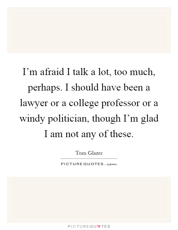 I'm afraid I talk a lot, too much, perhaps. I should have been a lawyer or a college professor or a windy politician, though I'm glad I am not any of these Picture Quote #1