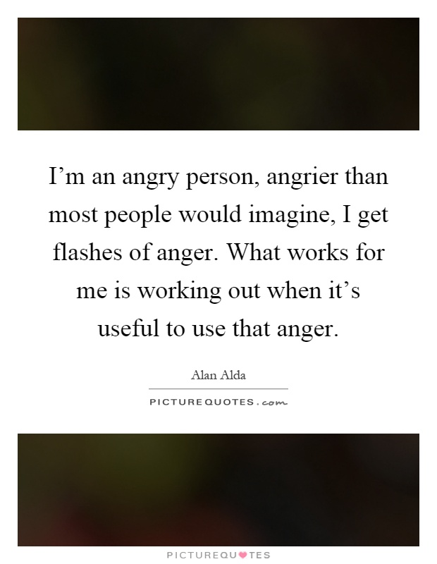 I'm an angry person, angrier than most people would imagine, I get flashes of anger. What works for me is working out when it's useful to use that anger Picture Quote #1