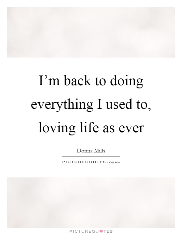 I'm back to doing everything I used to, loving life as ever Picture Quote #1