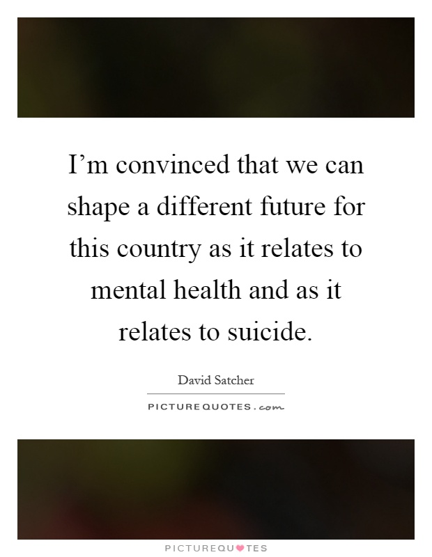 I'm convinced that we can shape a different future for this country as it relates to mental health and as it relates to suicide Picture Quote #1