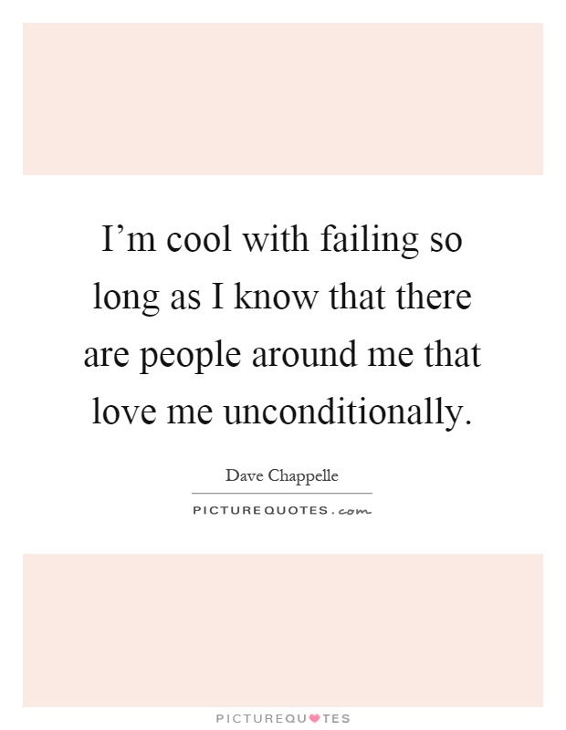 I'm cool with failing so long as I know that there are people around me that love me unconditionally Picture Quote #1
