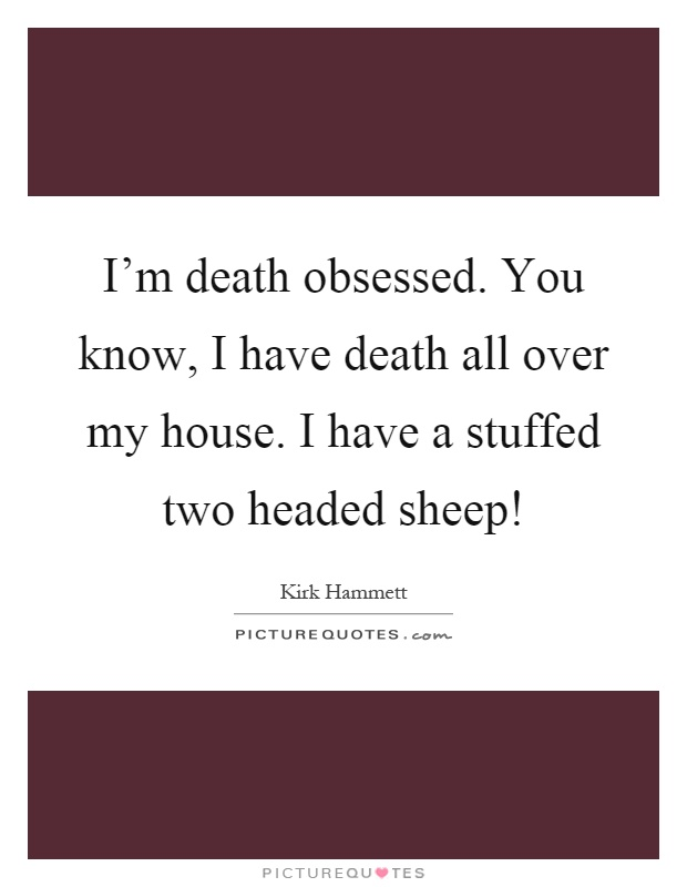 I'm death obsessed. You know, I have death all over my house. I have a stuffed two headed sheep! Picture Quote #1