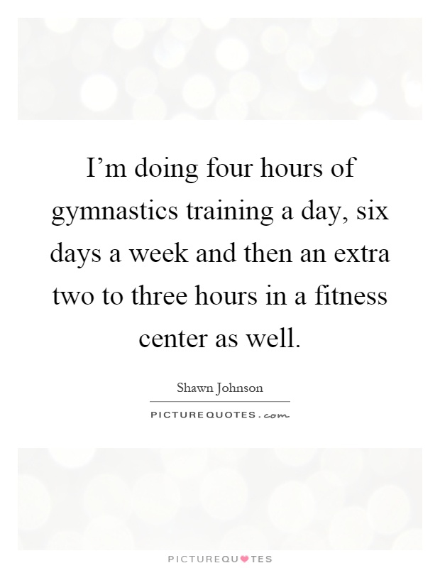 I'm doing four hours of gymnastics training a day, six days a week and then an extra two to three hours in a fitness center as well Picture Quote #1