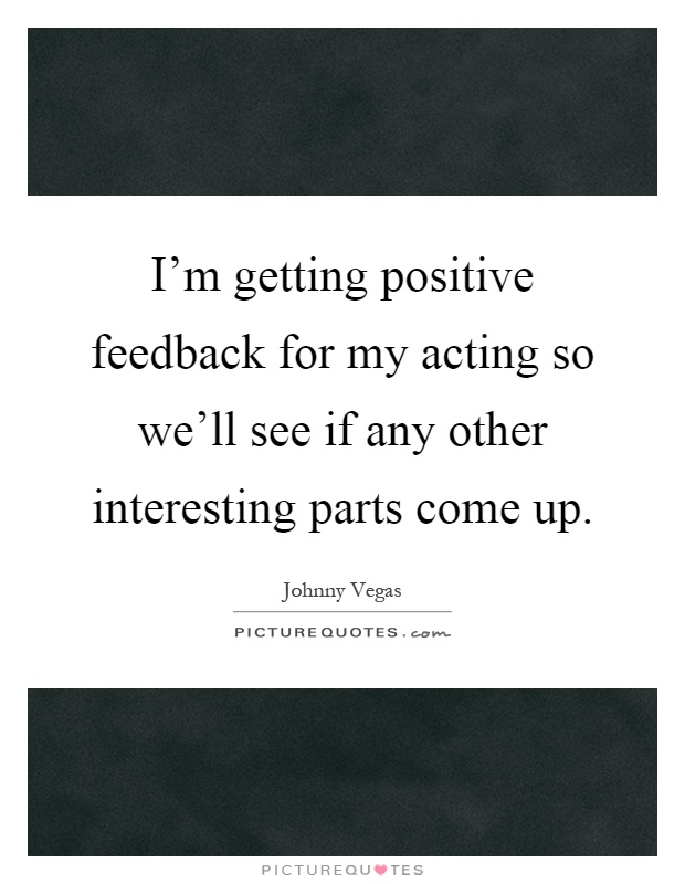 I'm getting positive feedback for my acting so we'll see if any other interesting parts come up Picture Quote #1