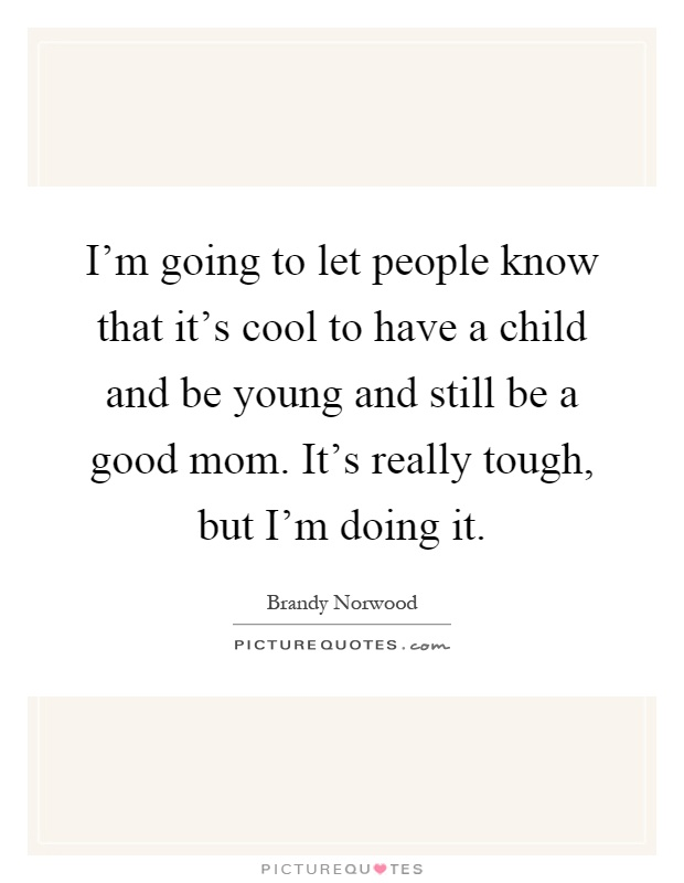 I'm going to let people know that it's cool to have a child and be young and still be a good mom. It's really tough, but I'm doing it Picture Quote #1