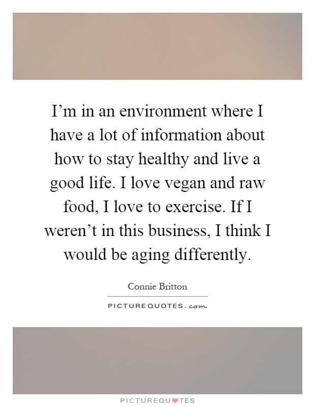 I'm in an environment where I have a lot of information about how to stay healthy and live a good life. I love vegan and raw food, I love to exercise. If I weren't in this business, I think I would be aging differently Picture Quote #1