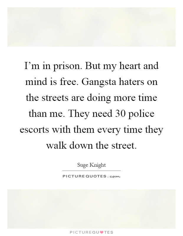 I'm in prison. But my heart and mind is free. Gangsta haters on the streets are doing more time than me. They need 30 police escorts with them every time they walk down the street Picture Quote #1
