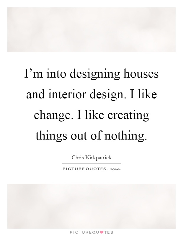 I m into designing houses and interior design i like for Interior decorating quotes and sayings