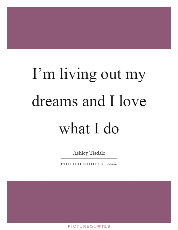 I'm living out my dreams and I love what I do Picture Quote #1