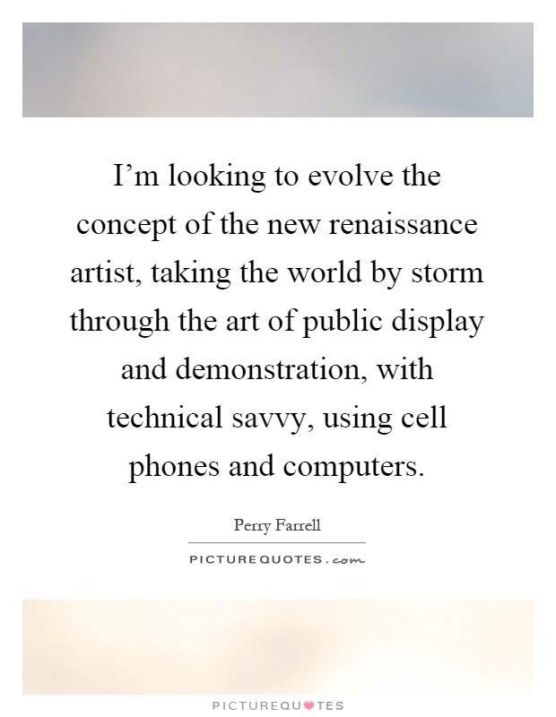 I'm looking to evolve the concept of the new renaissance artist, taking the world by storm through the art of public display and demonstration, with technical savvy, using cell phones and computers Picture Quote #1