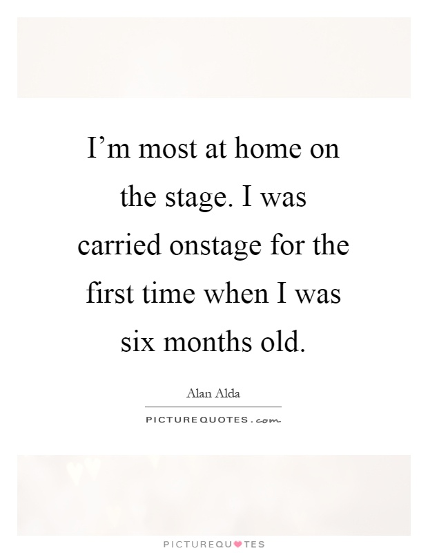 I'm most at home on the stage. I was carried onstage for the first time when I was six months old Picture Quote #1