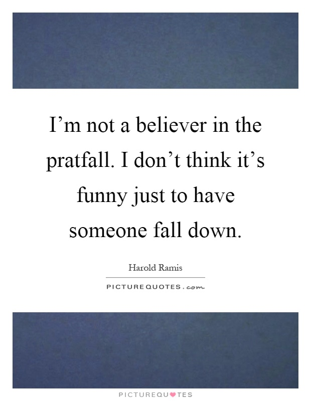 I'm not a believer in the pratfall. I don't think it's funny just to have someone fall down Picture Quote #1