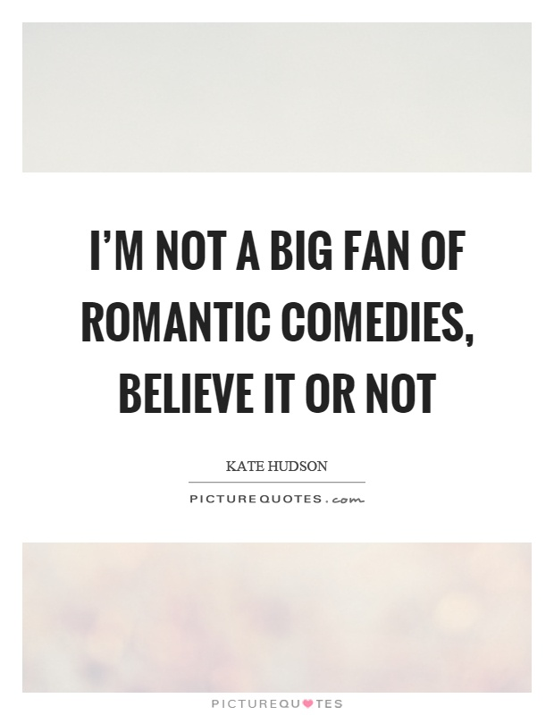 I'm not a big fan of romantic comedies, believe it or not Picture Quote #1