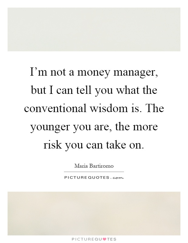 I'm not a money manager, but I can tell you what the conventional wisdom is. The younger you are, the more risk you can take on Picture Quote #1