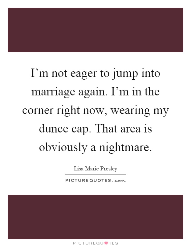 I'm not eager to jump into marriage again. I'm in the corner right now, wearing my dunce cap. That area is obviously a nightmare Picture Quote #1