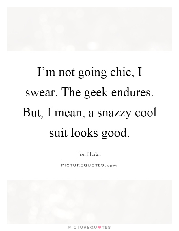 I'm not going chic, I swear. The geek endures. But, I mean, a snazzy cool suit looks good Picture Quote #1