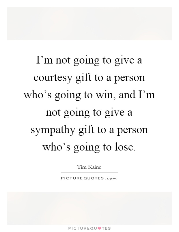 I'm not going to give a courtesy gift to a person who's going to win, and I'm not going to give a sympathy gift to a person who's going to lose Picture Quote #1