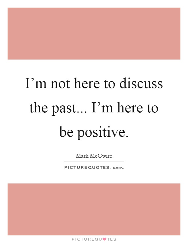I'm not here to discuss the past... I'm here to be positive Picture Quote #1