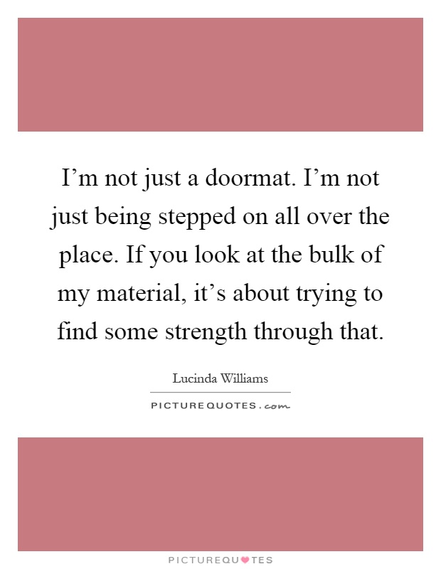 I'm not just a doormat. I'm not just being stepped on all over the place. If you look at the bulk of my material, it's about trying to find some strength through that Picture Quote #1