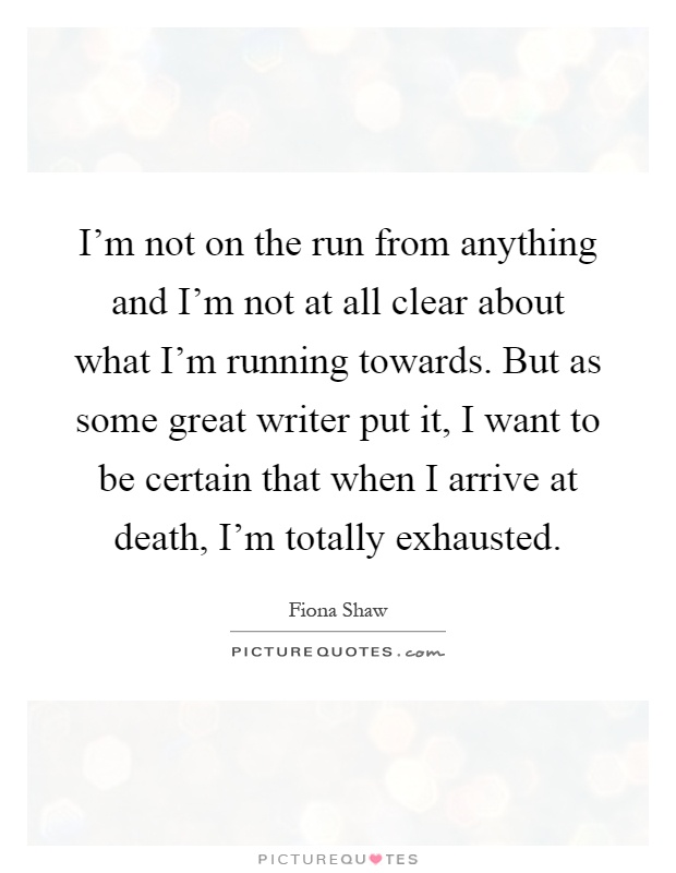 I'm not on the run from anything and I'm not at all clear about what I'm running towards. But as some great writer put it, I want to be certain that when I arrive at death, I'm totally exhausted Picture Quote #1