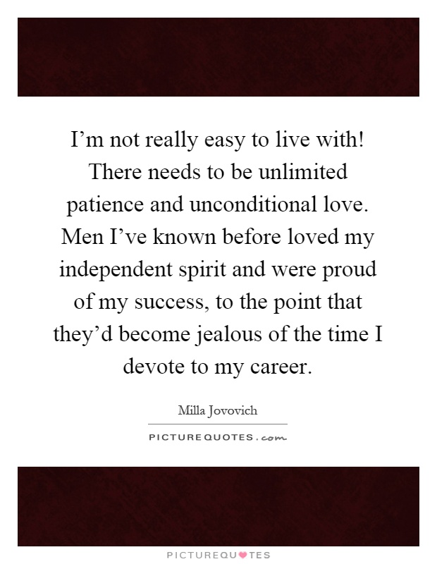 I'm not really easy to live with! There needs to be unlimited patience and unconditional love. Men I've known before loved my independent spirit and were proud of my success, to the point that they'd become jealous of the time I devote to my career Picture Quote #1